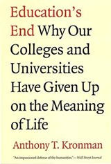 Education's End - Why Our Colleges and Universities Have Given Up on the Meaning of Life. | Anthony Kronman |