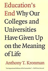 Education's End - Why Our Colleges and Universities Have Given Up on the Meaning of Life.