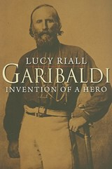 Garibaldi - Invention of a Hero | Lucy Riall |