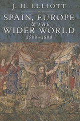 Spain, Europe and The Wider World 1500 - | Jh Elliott |