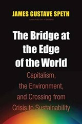 The Bridge at the Edge of the World - Capitalism, the Environment and Crossing for Crisis to Sustainability | James Gustave Speth |