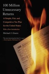 100 Million Unnecessary Returns - A Simple, Fair and Competitive Tax Plan for the United States | Michael J Graetz |