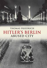 Hitler's Berlin - Abused City | Thomas Friedrich |