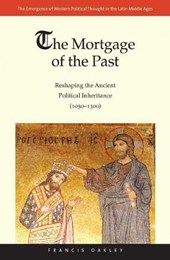 The Mortgage of the Past - Reshaping the Ancient Political Inheritance (1050-1300) | Francis Oakley |