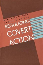 Regulating Covert Action - Practices Contexts and Policies of Covert Coercion Abroad in International and American Law