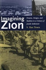 Imagining Zion - Dreams, Designs and Realities in a Century of Jewish Settlement | Ilan Troen |