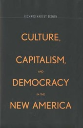 Culture, Capitalism and Democracy in the New America | Richard Harvey Brown |