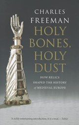 Holy Bones, Holy Dust - How Relics Shaped the History of Medieval Europe | Charles Freeman |