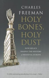 Holy Bones, Holy Dust - How Relics Shaped the History of Medieval Europe