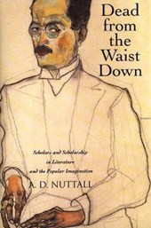 Dead from the Waist Down - Scholars and Scholarship in Literature and the Popular Imagination | A.d. Nuttall |