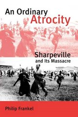 An Ordinary Atrocity - Sharpeville and its Massaere | Philip Frankel |