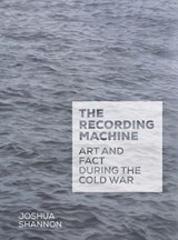 The Recording Machine - Art and Fact during the Cold War | Joshua Shannon |
