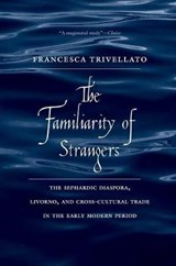 The Familiarity of Strangers - The Sephardic Diaspora, Livorno and Cross-Cultural Trade in the Early Modern Period | Francesca Trivellato |