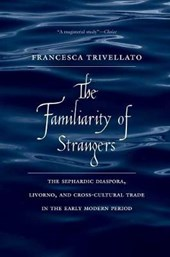 The Familiarity of Strangers - The Sephardic Diaspora, Livorno and Cross-Cultural Trade in the Early Modern Period