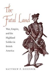 The Fatal Land - War, Empire, and the Highland Soldier in British America