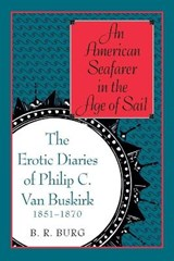 An American Seafarer in the Age of Sail - The Erotic Diaries of Philip C Van Buskirk 1851-1870 | Barry Richard Burg |