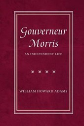 Gouverneur Morris - An Independent Life | William H. Adams |