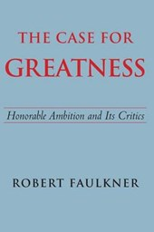 The Case for Greatness - Honorable Ambition and Its Critics