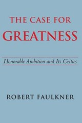 The Case for Greatness - Honorable Ambition and Its Problems | Robert Faulkner |