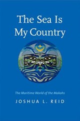The Sea Is My Country - The Maritime World of the Makahs | Joshua L. Reid |