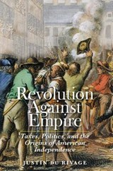 Revolution Against Empire - Taxes, Politics, and the Origins of American Independence | Justin Du Rivage |