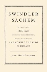 Swindler Sachem - The American Indian Who Sold His Birthright, Dropped Out of Harvard, and Conned the King of England | Jenny Hale Pulsipher |