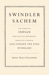 Swindler Sachem - The American Indian Who Sold His Birthright, Dropped Out of Harvard, and Conned the King of England