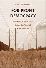 For-Profit Democracy - Why the Government Is Losing the Trust of Rural America | Loka Ashwood |