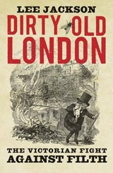 Dirty Old London - The Victorian Fight Against Filth | Lee Jackson |
