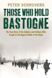 Those Who Hold Bastogne - The True Story of the Soldiers and Civilians Who Fought in the Biggest Battle of the Bulge | Peter Schrijvers |