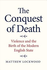 The Conquest of Death - Violence and the Birth of the Modern English State | Matthew Lockwood |