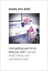 (Not) Getting Paid to Do What You Love - Gender, Social Media, and Aspirational Work | Brooke Erin Duffy |