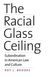 The Racial Glass Ceiling - Subordination in American Law and Culture
