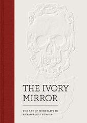 The Ivory Mirror - The Art of Mortality in Renaissance Europe