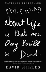The Thing about Life Is That One Day You'll Be Dead | David Shields |