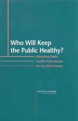 Who Will Keep the Public Healthy? | Institute of Medicine; Committee on Educating Public Health Professionals for the 21st Century; Board on Health Promotion and Disease Prevention; National Academy of Sciences |