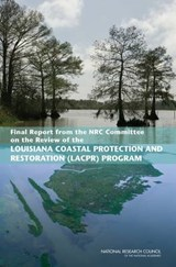 Final Report from the Nrc Committee on the Review of the Louisiana Costal Protection and Restoration Program | Committee on the Review of the Louisiana Coastal Protection and Restoration (lacpr) Program; Water Science and Technology Board; Ocean Studies Board; Division on Earth and Life Studies; National Research Council |