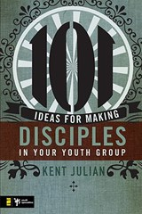 101 Ideas for Making Disciples in Your Youth Group | Kent Julian |