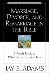 Marriage, Divorce, and Remarriage in the Bible | Jay E. Adams |