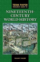 Term Paper Resource Guide to Nineteenth-Century World History | William T. Walker |