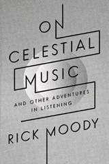 On Celestial Music | Rick Moody |
