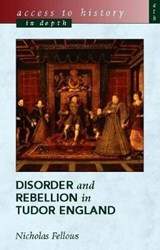 Access To History In Depth: Disorder and Rebellion in Tudor | Nicholas Fellows |