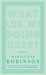What are We Doing Here? | Marilynne Robinson |