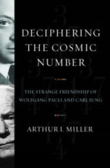 Deciphering the Cosmic Number - The Strange Friendship of Wolfgang Pauli and Carl Jung | Arthur Miller |