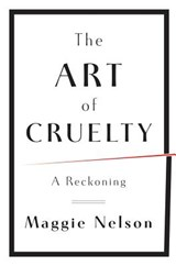 The Art of Cruelty - A Reckoning | Maggie Nelson |