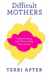 Difficult Mothers - Understanding and Overcoming Their Power | Terri Apter |