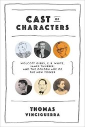 Cast of Characters - Wolcott Gibbs, E. B. White, James Thurber, and the Golden Age of The New Yorker