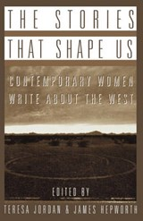 The Stories that Shape Us - Contemporary Women Write About the West: An Anthology | Teresa Jordan |