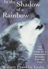 In the Shadow of a Rainbow - The True Story of a Friendship Between Man and Wolf | R F Leslie |