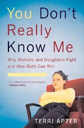 You Don't Really Know Me - Why Mothers and Daughters Fight and How Both Can Win